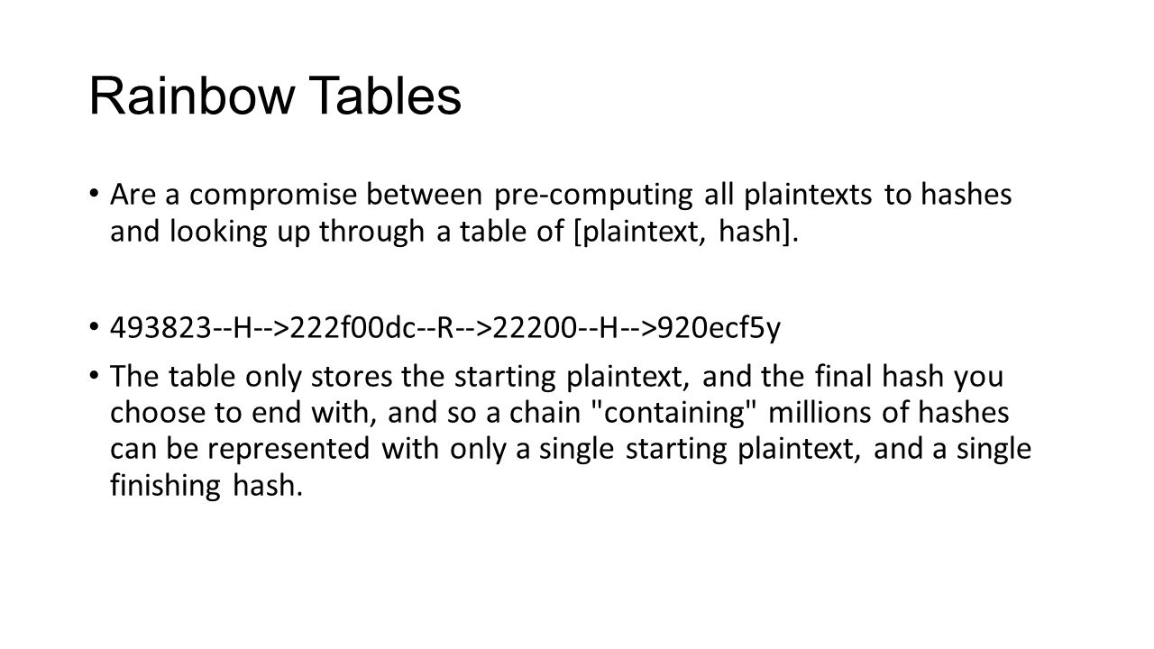 Rainbow Tables Are a compromise between pre-computing all plaintexts to hashes and looking up through a table of [plaintext, hash].